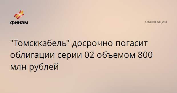 """""""Томсккабель"""" досрочно погасит облигации серии 02 объемом 800 млн рублей"""