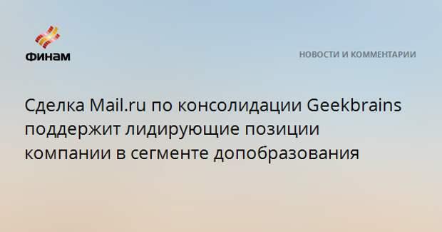 Сделка Mail.ru по консолидации Geekbrains поддержит лидирующие позиции компании в сегменте допобразования
