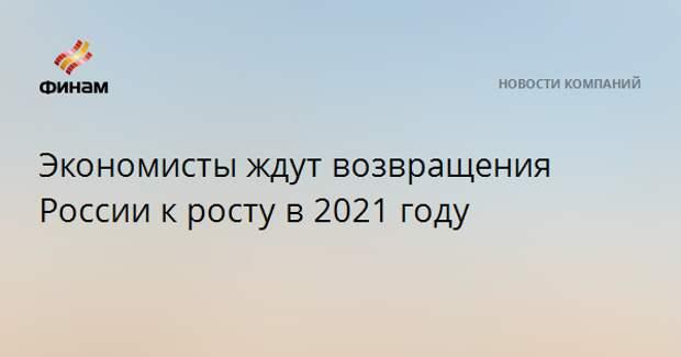 Экономисты ждут возвращения России к росту в 2021 году