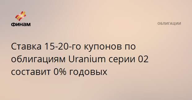 Ставка 15-20-го купонов по облигациям Uranium серии 02 составит 0% годовых