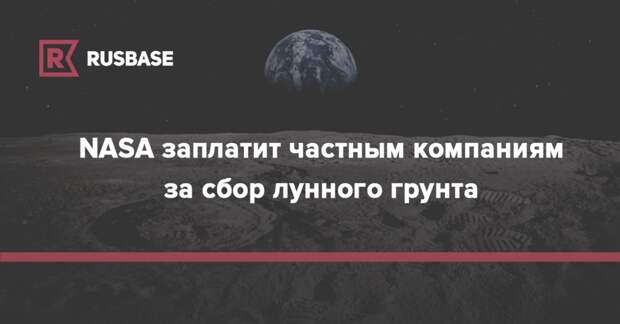 NASA заплатит частным компаниям за сбор лунного грунта