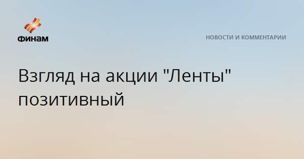 """Взгляд на акции """"Ленты"""" позитивный"""