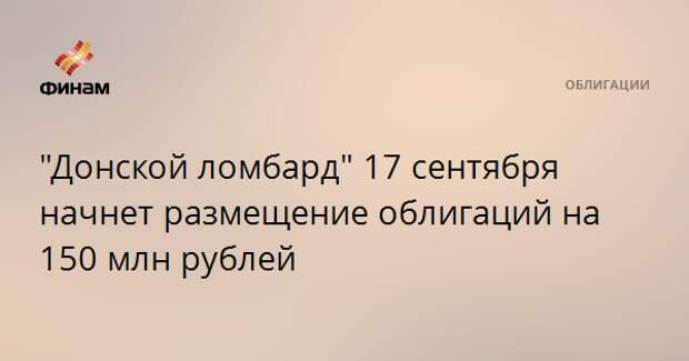 """""""Донской ломбард"""" 17 сентября начнет размещение облигаций на 150 млн рублей"""