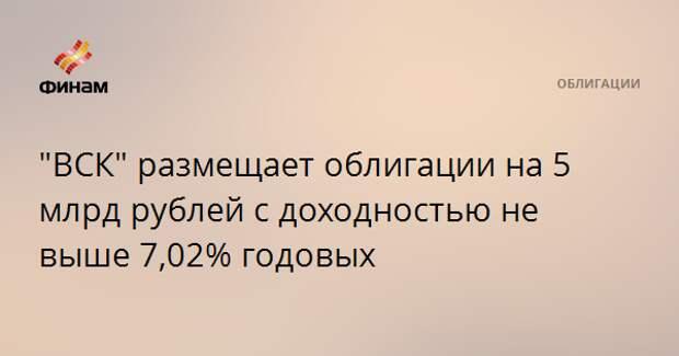 """""""ВСК"""" размещает облигации на 5 млрд рублей с доходностью не выше 7,02% годовых"""