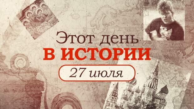 «Этот день в истории». Что произошло 27 июля, праздники, факты, люди
