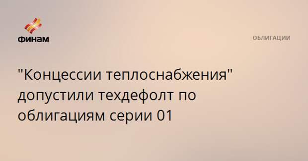 """""""Концессии теплоснабжения"""" допустили техдефолт по облигациям серии 01"""