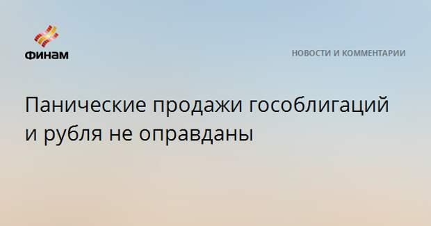 Панические продажи гособлигаций и рубля не оправданы