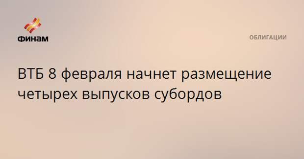 ВТБ 8 февраля начнет размещение четырех выпусков субордов