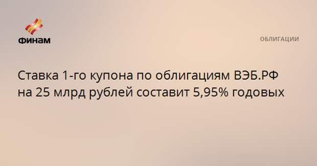 Ставка 1-го купона по облигациям ВЭБ.РФ на 25 млрд рублей составит 5,95% годовых