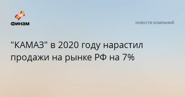 """""""КАМАЗ"""" в 2020 году нарастил продажи на рынке РФ на 7%"""