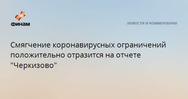 """Смягчение коронавирусных ограничений положительно отразится на отчете """"Черкизово"""""""