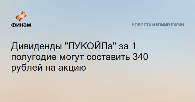 """Дивиденды """"ЛУКОЙЛа"""" за 1 полугодие могут составить 340 рублей на акцию"""