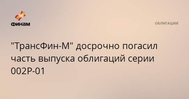 """""""ТрансФин-М"""" досрочно погасил часть выпуска облигаций серии 002Р-01"""