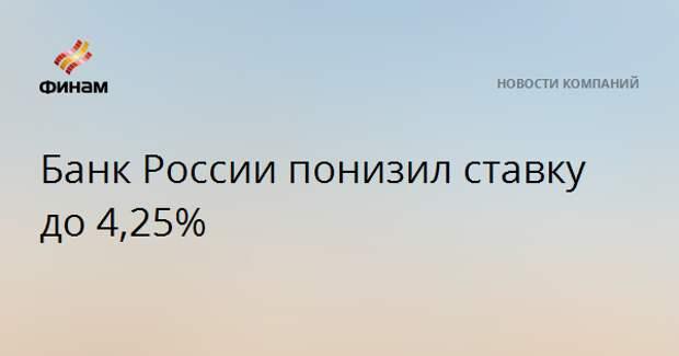 Банк России понизил ставку до 4,25%