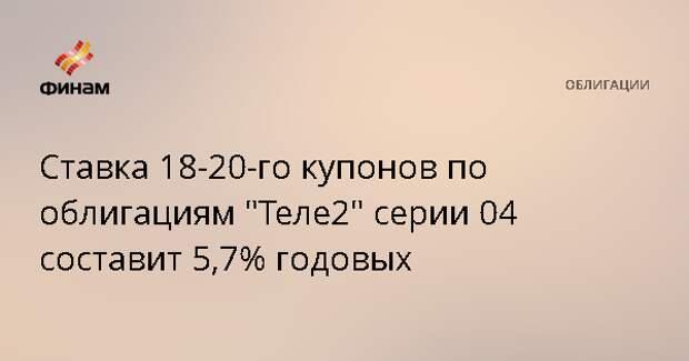 """Ставка 18-20-го купонов по облигациям """"Теле2"""" серии 04 составит 5,7% годовых"""