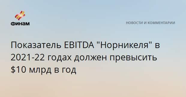 """Показатель EBITDA """"Норникеля"""" в 2021-22 годах должен превысить $10 млрд в год"""