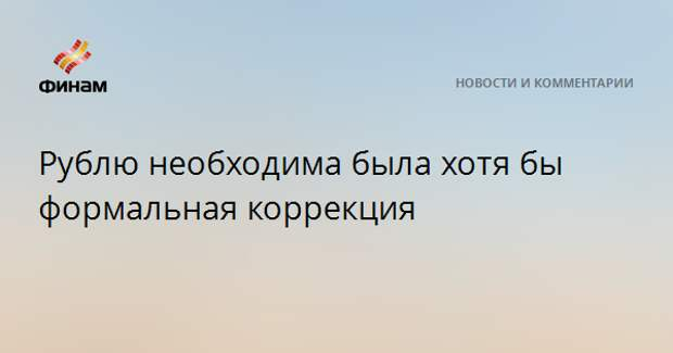 Рублю необходима была хотя бы формальная коррекция