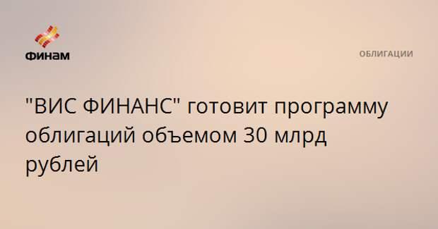 """ВИС ФИНАНС"" готовит программу облигаций объемом 30 млрд рублей"