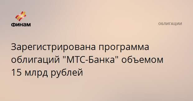"Зарегистрирована программа облигаций ""МТС-Банка"" объемом 15 млрд рублей"