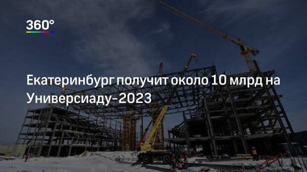 Екатеринбург получит около 10 млрд на Универсиаду-2023