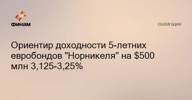 """Ориентир доходности 5-летних евробондов """"Норникеля"""" на $500 млн 3,125-3,25%"""