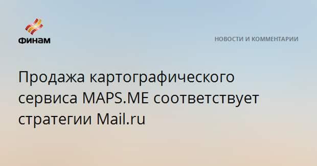 Продажа картографического сервиса MAPS.ME соответствует стратегии Mail.ru