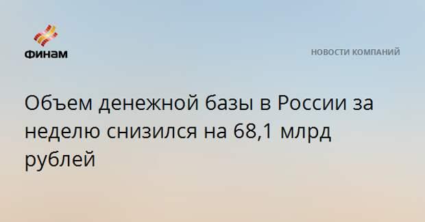 Объем денежной базы в России за неделю снизился на 68,1 млрд рублей