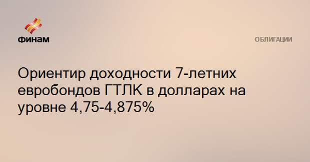 Ориентир доходности 7-летних евробондов ГТЛК в долларах на уровне 4,75-4,875%