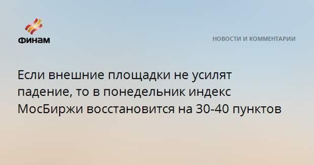 Если внешние площадки не усилят падение, то в понедельник индекс МосБиржи восстановится на 30-40 пунктов