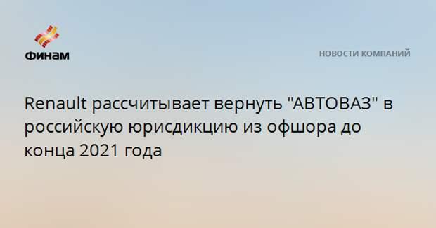 """Renault рассчитывает вернуть """"АВТОВАЗ"""" в российскую юрисдикцию из офшора до конца 2021 года"""