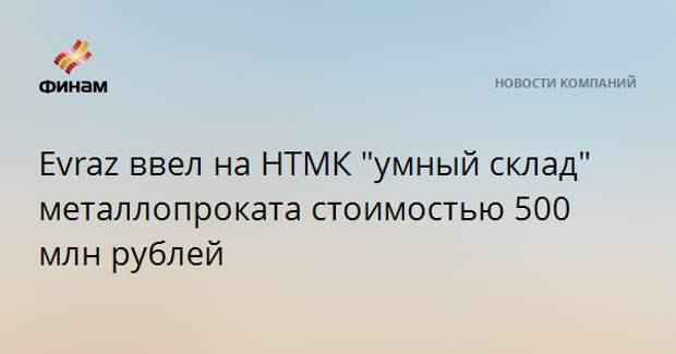 """Evraz ввел на НТМК """"умный склад"""" металлопроката стоимостью 500 млн рублей"""