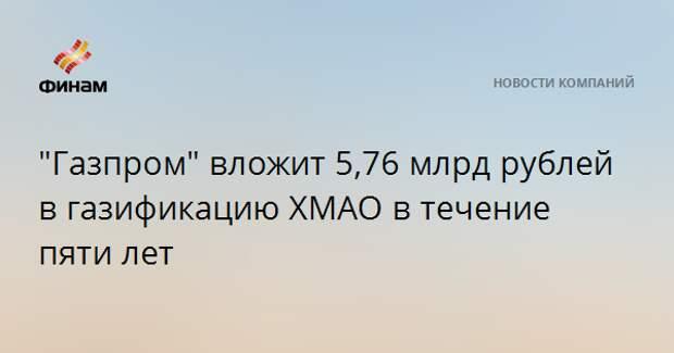 """""""Газпром"""" вложит 5,76 млрд рублей в газификацию ХМАО в течение пяти лет"""