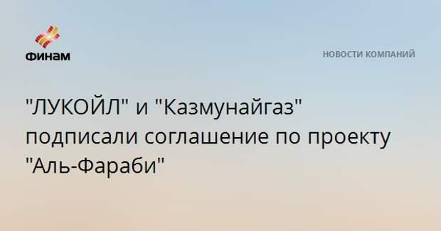 """""""ЛУКОЙЛ"""" и """"Казмунайгаз"""" подписали соглашение по проекту """"Аль-Фараби"""""""