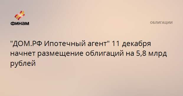 """""""ДОМ.РФ Ипотечный агент"""" 11 декабря начнет размещение облигаций на 5,8 млрд рублей"""