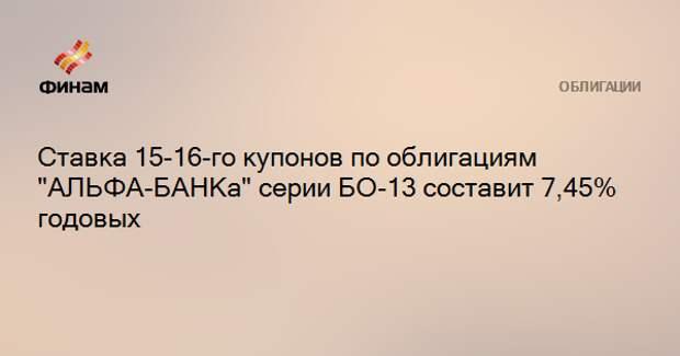 """Ставка 15-16-го купонов по облигациям """"АЛЬФА-БАНКа"""" серии БО-13 составит 7,45% годовых"""