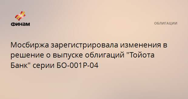 """Мосбиржа зарегистрировала изменения в решение о выпуске облигаций """"Тойота Банк"""" серии БО-001Р-04"""