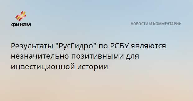 """Результаты """"РусГидро"""" по РСБУ являются незначительно позитивными для инвестиционной истории"""