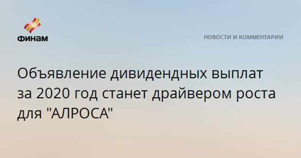 """Объявление дивидендных выплат за 2020 год станет драйвером роста для """"АЛРОСА"""""""