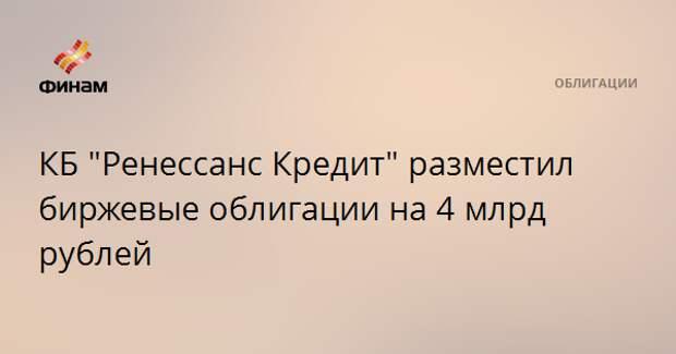 """КБ """"Ренессанс Кредит"""" разместил биржевые облигации на 4 млрд рублей"""