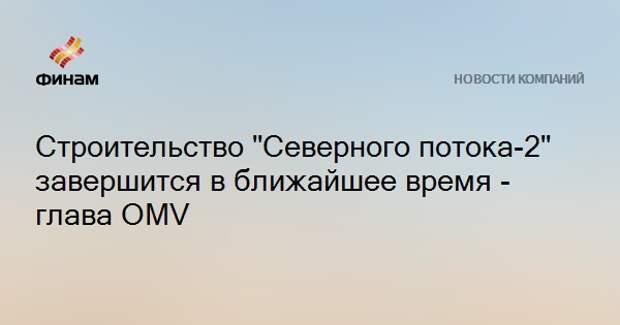 """Строительство """"Северного потока-2"""" завершится в ближайшее время - глава OMV"""