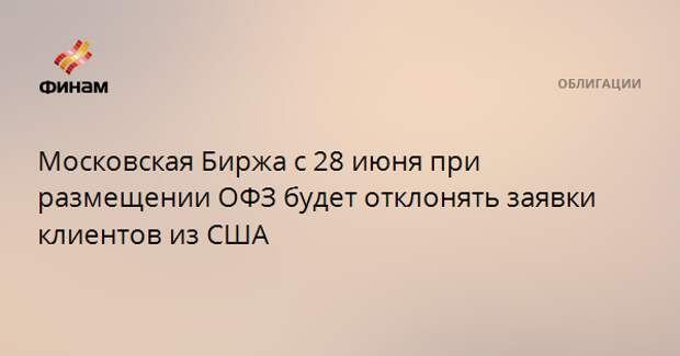 Московская Биржа с 28 июня при размещении ОФЗ будет отклонять заявки клиентов из США