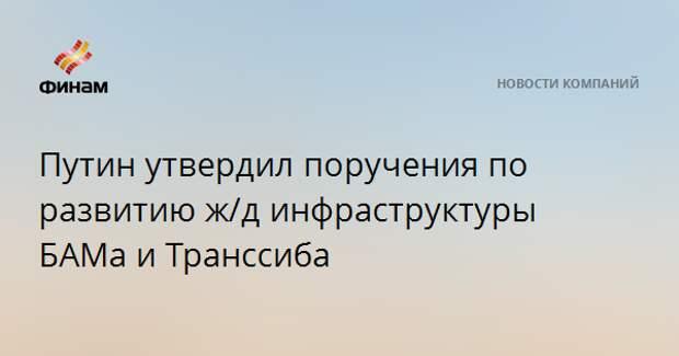 Путин утвердил поручения по развитию ж/д инфраструктуры БАМа и Транссиба