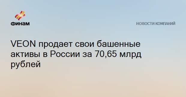 VEON продает свои башенные активы в России за 70,65 млрд рублей