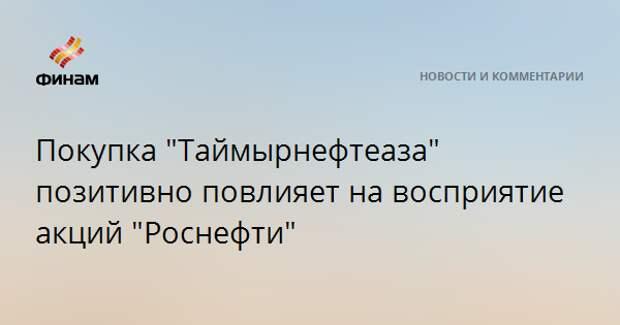 """Покупка """"Таймырнефтеаза"""" позитивно повлияет на восприятие акций """"Роснефти"""""""