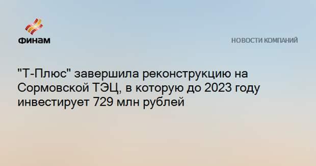 """""""Т-Плюс"""" завершила реконструкцию на Сормовской ТЭЦ, в которую до 2023 году инвестирует 729 млн рублей"""