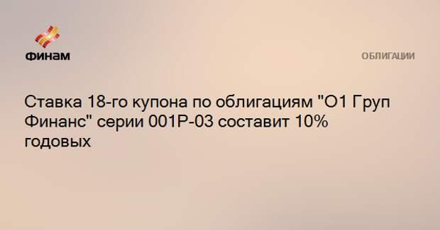 """Ставка 18-го купона по облигациям """"О1 Груп Финанс"""" серии 001Р-03 составит 10% годовых"""