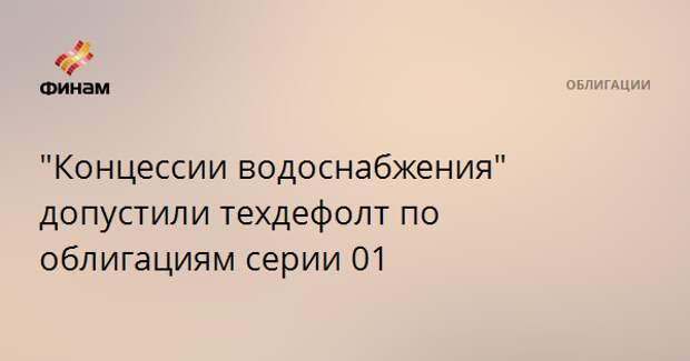 """Концессии водоснабжения"" допустили техдефолт по облигациям серии 01"