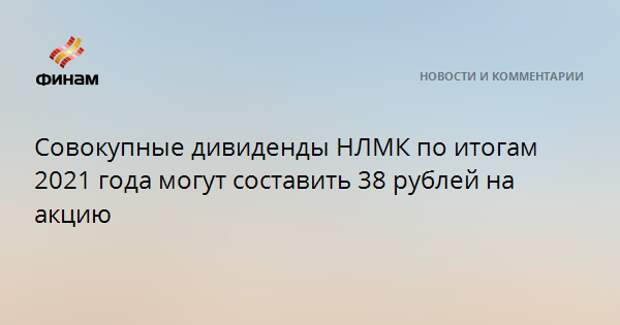 Совокупные дивиденды НЛМК по итогам 2021 года могут составить 38 рублей на акцию