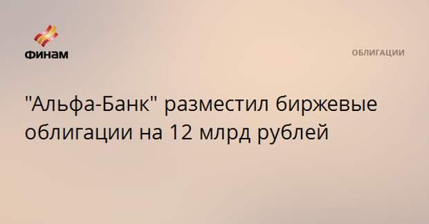 """""""Альфа-Банк"""" разместил биржевые облигации на 12 млрд рублей"""