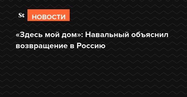 «Здесь мой дом»: Навальный объяснил возвращение в Россию